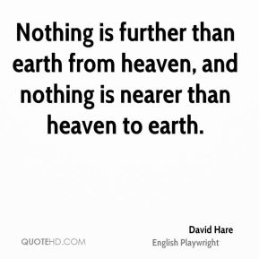 David Hare - Nothing is further than earth from heaven, and nothing is nearer than heaven to earth.