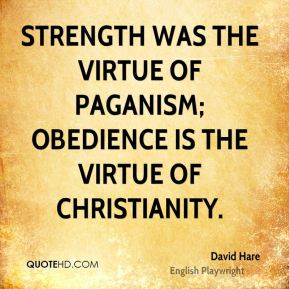 Strength was the virtue of paganism; obedience is the virtue of Christianity.