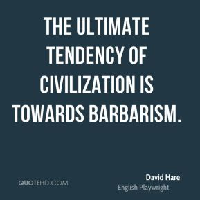 David Hare - The ultimate tendency of civilization is towards barbarism.