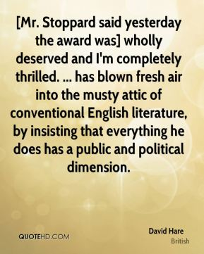 David Hare - [Mr. Stoppard said yesterday the award was] wholly deserved and I'm completely thrilled. ... has blown fresh air into the musty attic of conventional English literature, by insisting that everything he does has a public and political dimension.