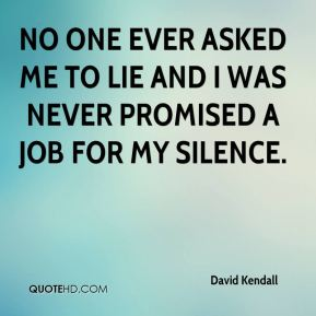 David Kendall - no one ever asked me to lie and I was never promised a job for my silence.