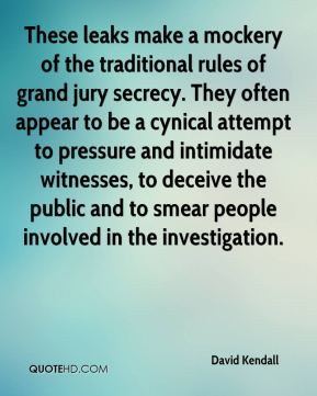David Kendall - These leaks make a mockery of the traditional rules of grand jury secrecy. They often appear to be a cynical attempt to pressure and intimidate witnesses, to deceive the public and to smear people involved in the investigation.