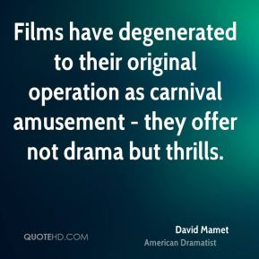 David Mamet - Films have degenerated to their original operation as carnival amusement - they offer not drama but thrills.