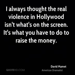 I always thought the real violence in Hollywood isn't what's on the screen. It's what you have to do to raise the money.
