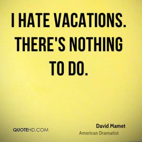 I hate vacations. There's nothing to do.