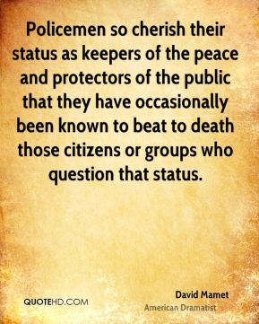 Policemen so cherish their status as keepers of the peace and protectors of the public that they have occasionally been known to beat to death those citizens or groups who question that status.