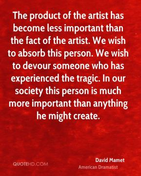 The product of the artist has become less important than the fact of the artist. We wish to absorb this person. We wish to devour someone who has experienced the tragic. In our society this person is much more important than anything he might create.