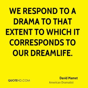 We respond to a drama to that extent to which it corresponds to our dreamlife.