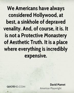 David Mamet - We Americans have always considered Hollywood, at best, a sinkhole of depraved venality. And, of course, it is. It is not a Protective Monastery of Aesthetic Truth. It is a place where everything is incredibly expensive.