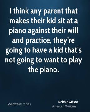 I think any parent that makes their kid sit at a piano against their will and practice, they're going to have a kid that's not going to want to play the piano.