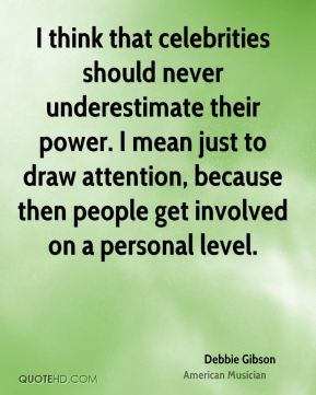 Debbie Gibson - I think that celebrities should never underestimate their power. I mean just to draw attention, because then people get involved on a personal level.