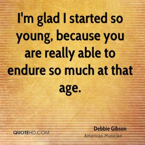 I'm glad I started so young, because you are really able to endure so much at that age.