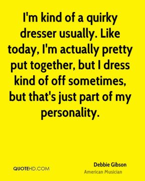 I'm kind of a quirky dresser usually. Like today, I'm actually pretty put together, but I dress kind of off sometimes, but that's just part of my personality.