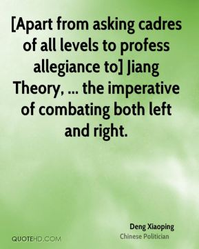 Deng Xiaoping - [Apart from asking cadres of all levels to profess allegiance to] Jiang Theory, ... the imperative of combating both left and right.