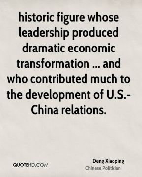 Deng Xiaoping - historic figure whose leadership produced dramatic economic transformation ... and who contributed much to the development of U.S.-China relations.