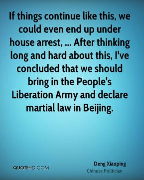 Deng Xiaoping - If things continue like this, we could even end up under house arrest, ... After thinking long and hard about this, I've concluded that we should bring in the People's Liberation Army and declare martial law in Beijing.
