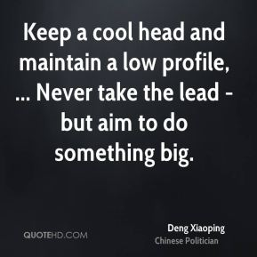 Deng Xiaoping - Keep a cool head and maintain a low profile, ... Never take the lead - but aim to do something big.