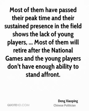 Deng Xiaoping - Most of them have passed their peak time and their sustained presence in the field shows the lack of young players, ... Most of them will retire after the National Games and the young players don't have enough ability to stand affront.