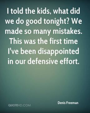 Denis Freeman - I told the kids, what did we do good tonight? We made so many mistakes. This was the first time I've been disappointed in our defensive effort.