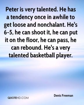 Denis Freeman - Peter is very talented. He has a tendency once in awhile to get loose and nonchalant. He's 6-5, he can shoot it, he can put it on the floor, he can pass, he can rebound. He's a very talented basketball player.