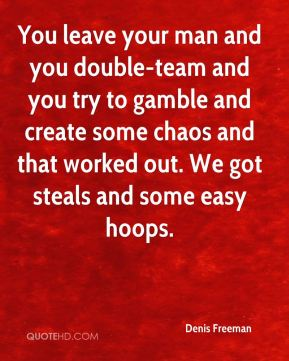 Denis Freeman - You leave your man and you double-team and you try to gamble and create some chaos and that worked out. We got steals and some easy hoops.