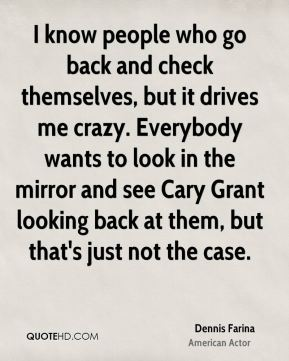Dennis Farina - I know people who go back and check themselves, but it drives me crazy. Everybody wants to look in the mirror and see Cary Grant looking back at them, but that's just not the case.