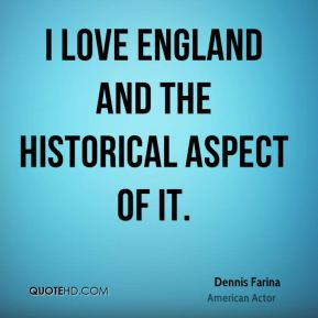 I love England and the historical aspect of it.