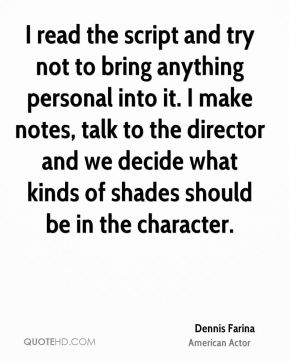 I read the script and try not to bring anything personal into it. I make notes, talk to the director and we decide what kinds of shades should be in the character.