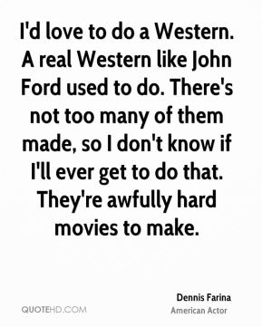 I'd love to do a Western. A real Western like John Ford used to do. There's not too many of them made, so I don't know if I'll ever get to do that. They're awfully hard movies to make.