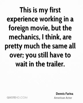 This is my first experience working in a foreign movie, but the mechanics, I think, are pretty much the same all over; you still have to wait in the trailer.