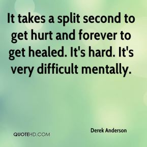 Derek Anderson - It takes a split second to get hurt and forever to get healed. It's hard. It's very difficult mentally.