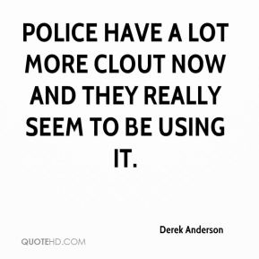 Police have a lot more clout now and they really seem to be using it.