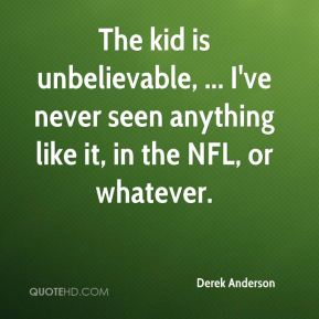 The kid is unbelievable, ... I've never seen anything like it, in the NFL, or whatever.