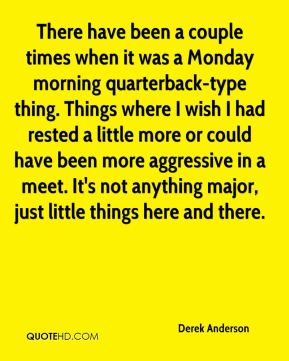 There have been a couple times when it was a Monday morning quarterback-type thing. Things where I wish I had rested a little more or could have been more aggressive in a meet. It's not anything major, just little things here and there.