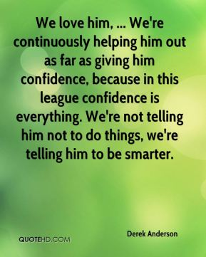 We love him, ... We're continuously helping him out as far as giving him confidence, because in this league confidence is everything. We're not telling him not to do things, we're telling him to be smarter.