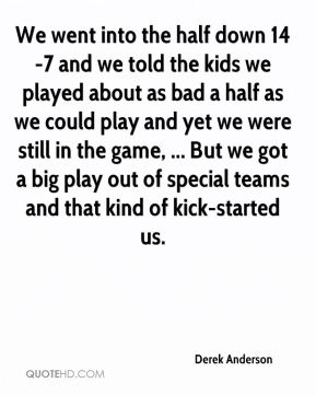 We went into the half down 14-7 and we told the kids we played about as bad a half as we could play and yet we were still in the game, ... But we got a big play out of special teams and that kind of kick-started us.