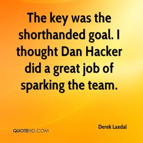 Derek Laxdal - The key was the shorthanded goal. I thought Dan Hacker did a great job of sparking the team.