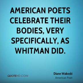 Diane Wakoski - American poets celebrate their bodies, very specifically, as Whitman did.