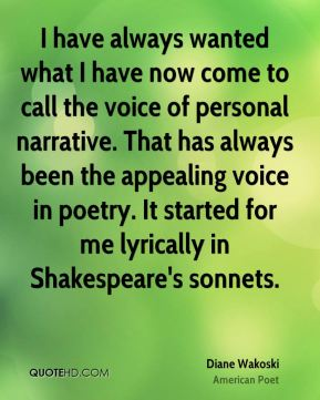 Diane Wakoski - I have always wanted what I have now come to call the voice of personal narrative. That has always been the appealing voice in poetry. It started for me lyrically in Shakespeare's sonnets.