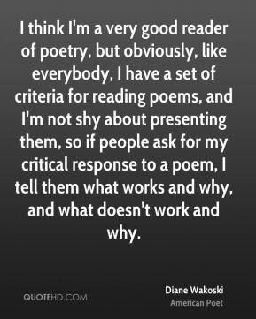 Diane Wakoski - I think I'm a very good reader of poetry, but obviously, like everybody, I have a set of criteria for reading poems, and I'm not shy about presenting them, so if people ask for my critical response to a poem, I tell them what works and why, and what doesn't work and why.