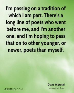 Diane Wakoski - I'm passing on a tradition of which I am part. There's a long line of poets who went before me, and I'm another one, and I'm hoping to pass that on to other younger, or newer, poets than myself.