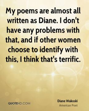My poems are almost all written as Diane. I don't have any problems with that, and if other women choose to identify with this, I think that's terrific.