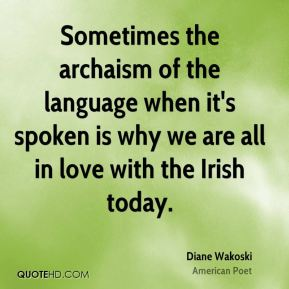 Sometimes the archaism of the language when it's spoken is why we are all in love with the Irish today.