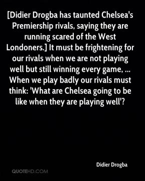 [Didier Drogba has taunted Chelsea's Premiership rivals, saying they are running scared of the West Londoners.] It must be frightening for our rivals when we are not playing well but still winning every game, ... When we play badly our rivals must think: 'What are Chelsea going to be like when they are playing well'?