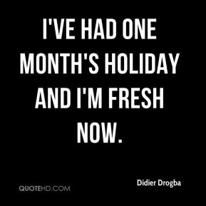 I've had one month's holiday and I'm fresh now.
