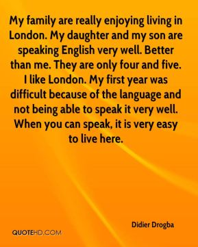My family are really enjoying living in London. My daughter and my son are speaking English very well. Better than me. They are only four and five. I like London. My first year was difficult because of the language and not being able to speak it very well. When you can speak, it is very easy to live here.