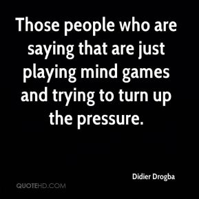 Those people who are saying that are just playing mind games and trying to turn up the pressure.
