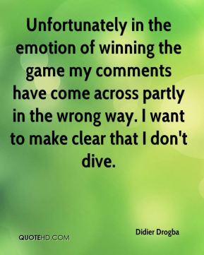 Didier Drogba - Unfortunately in the emotion of winning the game my comments have come across partly in the wrong way. I want to make clear that I don't dive.