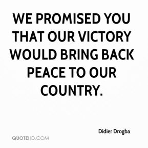 We promised you that our victory would bring back peace to our country.