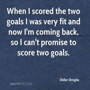 When I scored the two goals I was very fit and now I'm coming back, so I can't promise to score two goals.